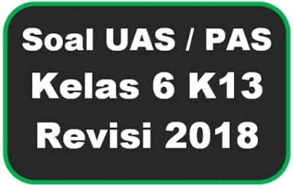 Soal UAS / PAS Kelas 6 Kurikulum 2013 Revisi 2018